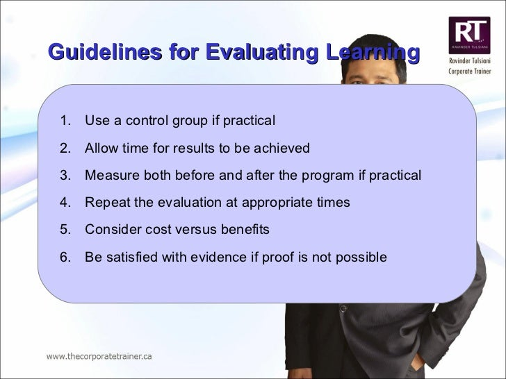 Guidelines for Evaluating Learning <ul><li>Use a control group if practical </li></ul><ul><li>Allow time for results to be...
