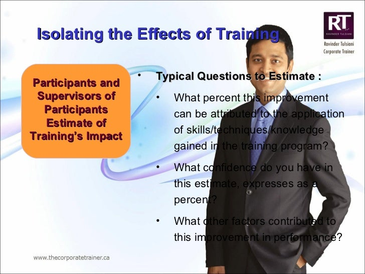 Participants and Supervisors of Participants Estimate of Training's Impact <ul><li>Typical Questions to Estimate : </li></...