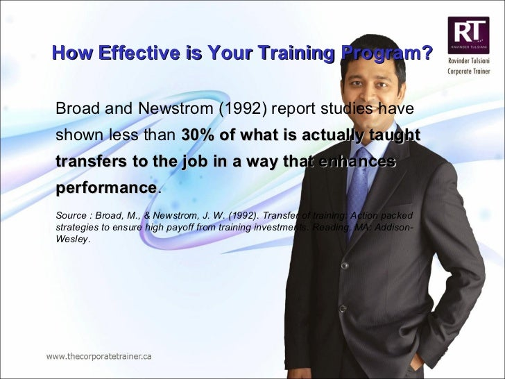 How Effective is Your Training Program? Broad and   Newstrom (1992) report studies have shown less than  30% of what is   ...
