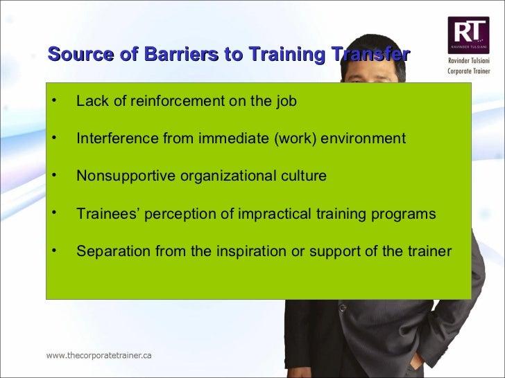 Source of Barriers to Training  Transfer <ul><li>Lack of reinforcement on the job  </li></ul><ul><li>Interference from imm...