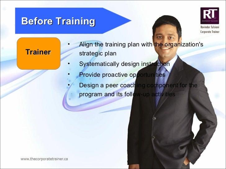 Trainer Before Training <ul><li>Align the training plan with the organization's strategic plan </li></ul><ul><li>Systemati...