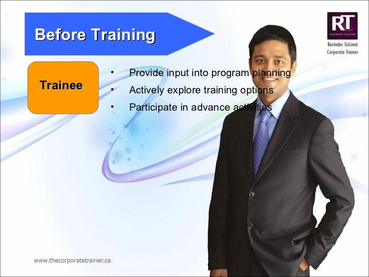 Trainee Before Training <ul><li>Provide input into program planning </li></ul><ul><li>Actively explore training options </...