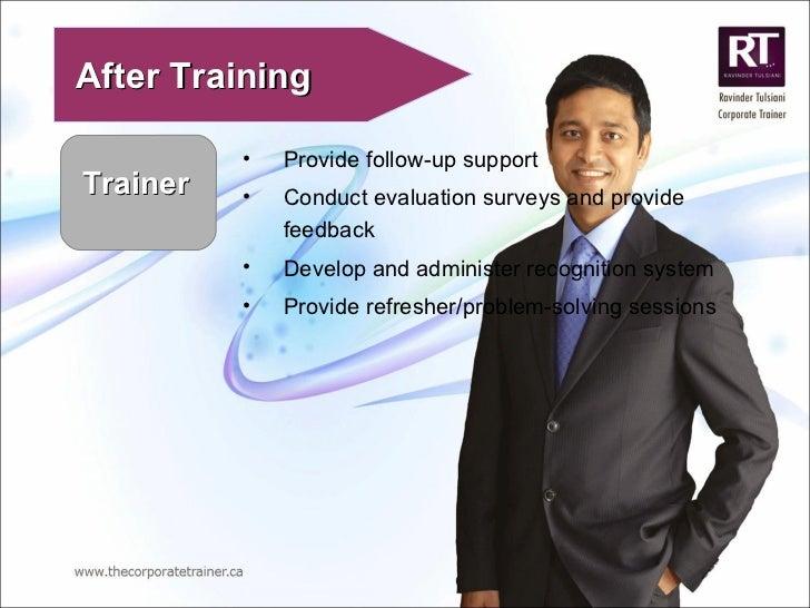 Trainer After Training <ul><li>Provide follow-up support </li></ul><ul><li>Conduct evaluation surveys and provide feedback...