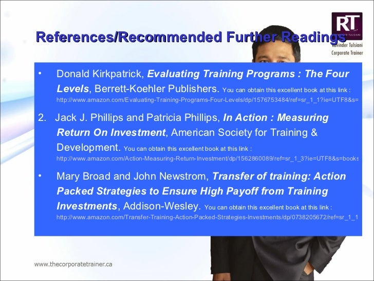 References/Recommended Further Readings <ul><li>Donald Kirkpatrick,  Evaluating Training Programs : The Four Levels , Berr...