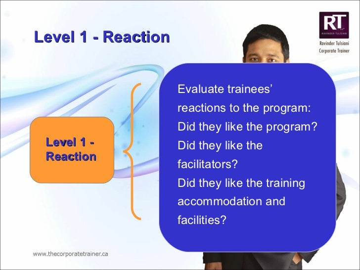 Level 1 - Reaction Evaluate trainees' reactions to the program: Did they like the program?  Did they like the facilitators...