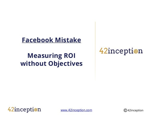 Facebook Mistake  Measuring ROIwithout Objectives           www.42inception.com