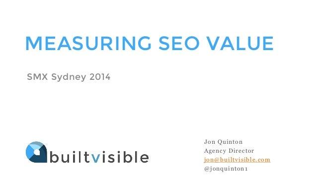 MEASURING SEO VALUE SMX Sydney 2014 Jon Quinton Agency Director jon@builtvisible.com @jonquinton1
