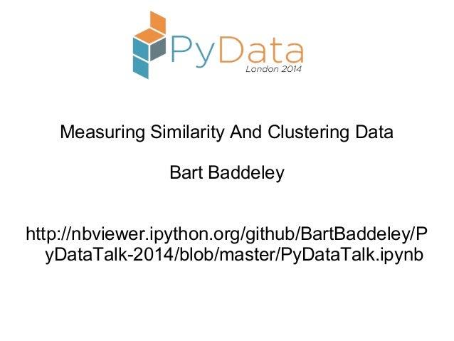 Measuring Similarity And Clustering Data Bart Baddeley http://nbviewer.ipython.org/github/BartBaddeley/P yDataTalk-2014/bl...