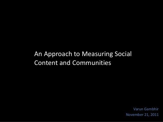 An Approach to Measuring Social Content and Communities  Varun Gambhir November 21, 2011