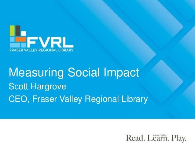 Measuring Social Impact Scott Hargrove CEO, Fraser Valley Regional Library