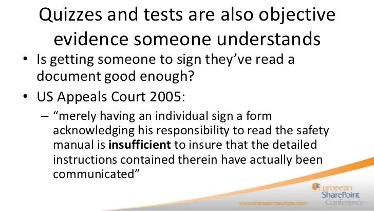 Quizzes and tests are also objective   evidence someone understands• Is getting someone to sign they've read a  document g...