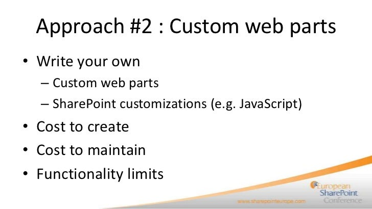 Approach #2 : Custom web parts• Write your own  – Custom web parts  – SharePoint customizations (e.g. JavaScript)• Cost to...