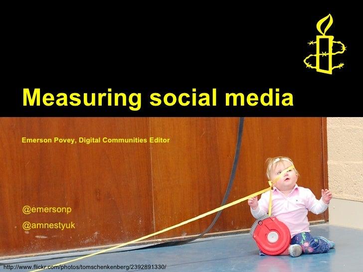 Measuring social media      Emerson Povey, Digital Communities Editor      @emersonp      @amnestyukhttp://www.flickr.com/...
