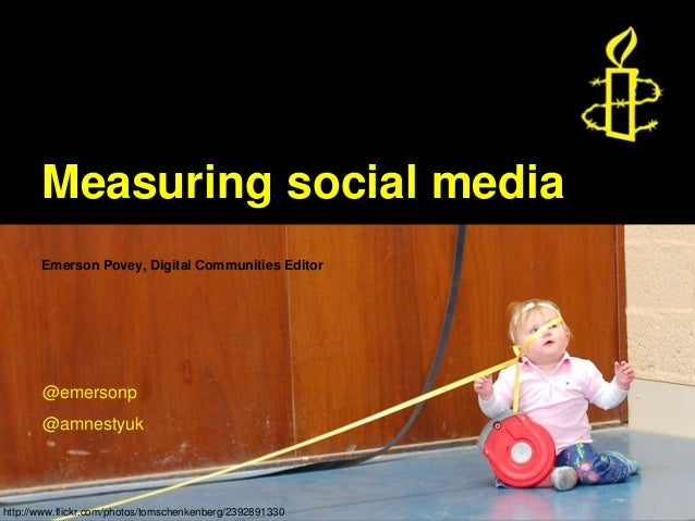 Measuring social media Emerson Povey, Digital Communities Editor @emersonp @amnestyuk http://www.flickr.com/photos/tomsche...