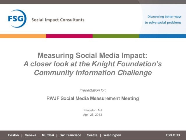 Boston | Geneva | Mumbai | San Francisco | Seattle | Washington FSG.ORGPresentation for:Measuring Social Media Impact:A cl...