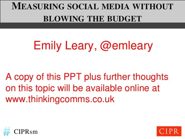 MEASURING SOCIAL MEDIA WITHOUT           BLOWING THE BUDGET       Emily Leary, @emlearyA copy of this PPT plus further tho...