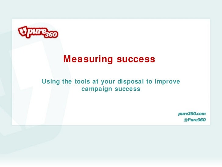 Measuring successUsing the tools at your disposal to improve            campaign success