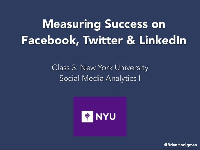 Class 3: New York University Social Media Analytics I @BrianHonigman Measuring Success on Facebook, Twitter & LinkedIn @Br...