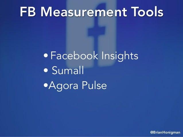 @BrianHonigman FB Measurement Tools • Facebook Insights • Sumall •Agora Pulse