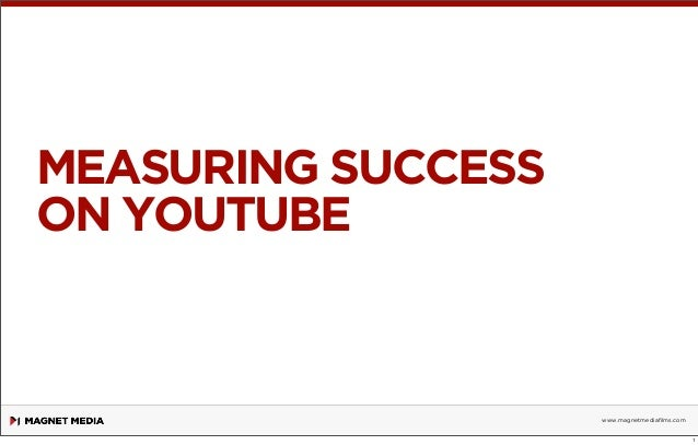 MEASURING SUCCESS ON YOUTUBE  www.magnetmediafilms.com 1