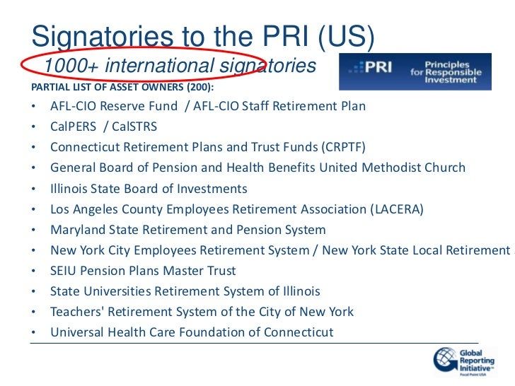 Signatories to the PRI (US)    1000+ international signatoriesPARTIAL LIST OF ASSET OWNERS (200):•   AFL-CIO Reserve Fund ...