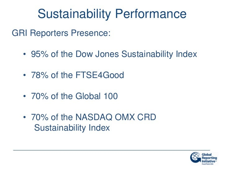 Sustainability PerformanceGRI Reporters Presence:  • 95% of the Dow Jones Sustainability Index  • 78% of the FTSE4Good  • ...