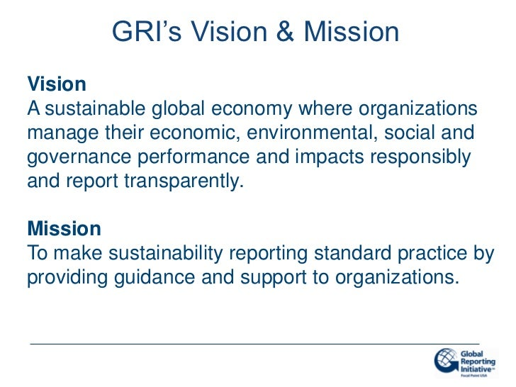 GRI's Vision & MissionVisionA sustainable global economy where organizationsmanage their economic, environmental, social a...