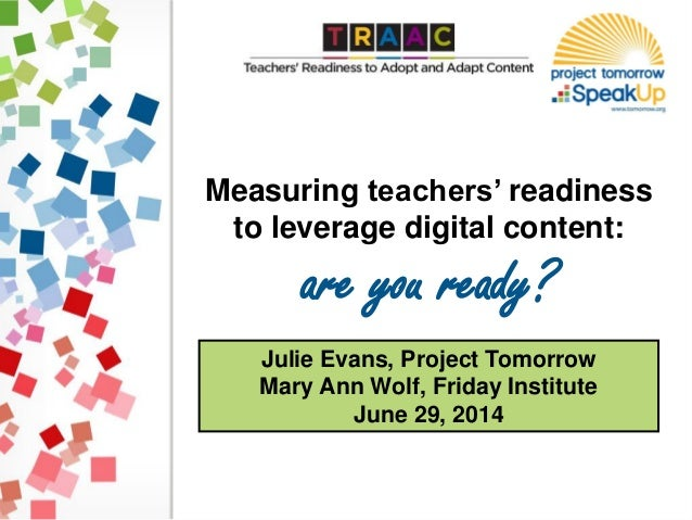 Julie Evans, Project Tomorrow Mary Ann Wolf, Friday Institute June 29, 2014 Measuring teachers' readiness to leverage digi...