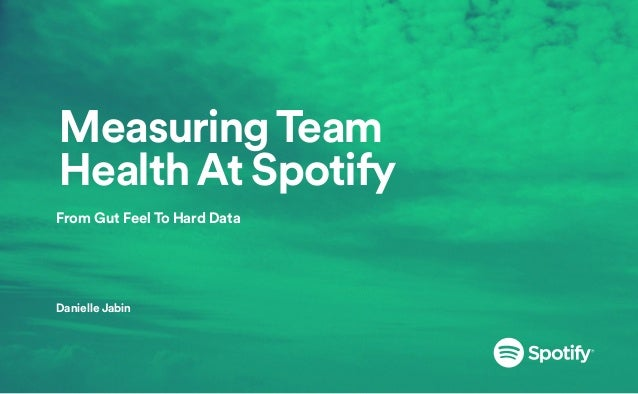 Measuring Team Health At Spotify From Gut Feel To Hard Data    Danielle Jabin