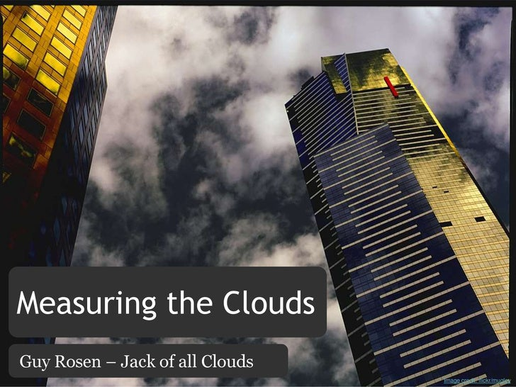 Measuring the Clouds<br />Guy Rosen – Jack of all Clouds<br />Image credit: flickr/mugley<br />