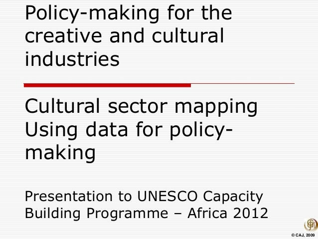 © CAJ, 2009 Policy-making for the creative and cultural industries Cultural sector mapping Using data for policy- making P...