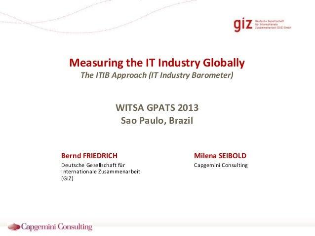 Measuring the IT Industry Globally The ITIB Approach (IT Industry Barometer)  WITSA GPATS 2013 Sao Paulo, Brazil Bernd FRI...