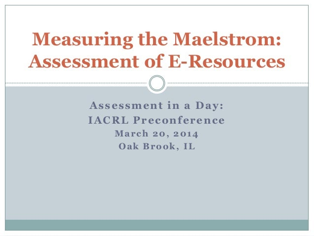 Assessment in a Day: IACRL Preconference March 20, 2014 Oak Brook, IL Measuring the Maelstrom: Assessment of E-Resources