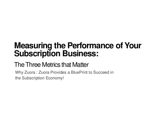 Why Zuora : Zuora Provides a BluePrint to Succeed in the Subscription Economy! Measuring the Performance of Your Subscript...