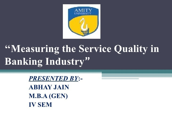 """''Measuring the Service Quality inBanking Industry""""     PRESENTED BY:-     ABHAY JAIN     M.B.A (GEN)     IV SEM"""