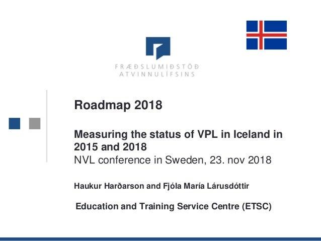 1 Roadmap 2018 Measuring the status of VPL in Iceland in 2015 and 2018 NVL conference in Sweden, 23. nov 2018 Haukur Harða...