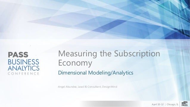 Measuring the Subscription Economy Dimensional Modeling/Analytics Angel Abundez, Lead BI Consultant, DesignMind  April 10-...