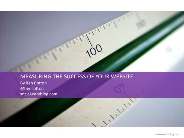 socialwebthing.comMEASURING THE SUCCESS OF YOUR WEBSITEBy Ben Cotton@bencottonsocialwebthing.com