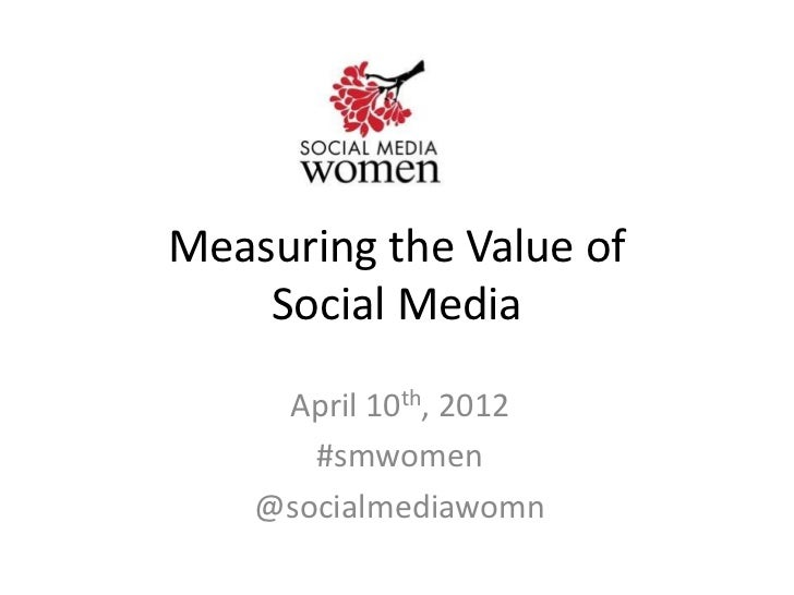 Measuring the Value of    Social Media     April 10th, 2012       #smwomen    @socialmediawomn