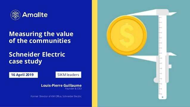 Measuring the value of the communities Schneider Electric case study 16 April 2019 Louis-Pierre Guillaume Founder & CEO Fo...