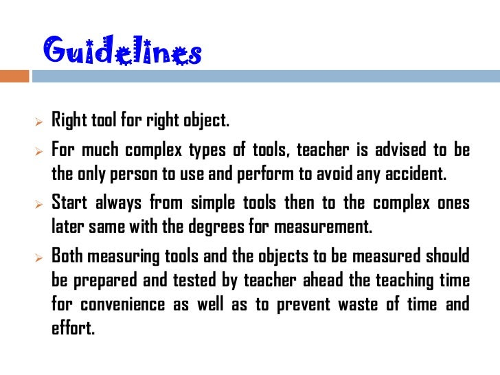 Guidelines   Right tool for right object.   For much complex types of tools, teacher is advised to be    the only person...