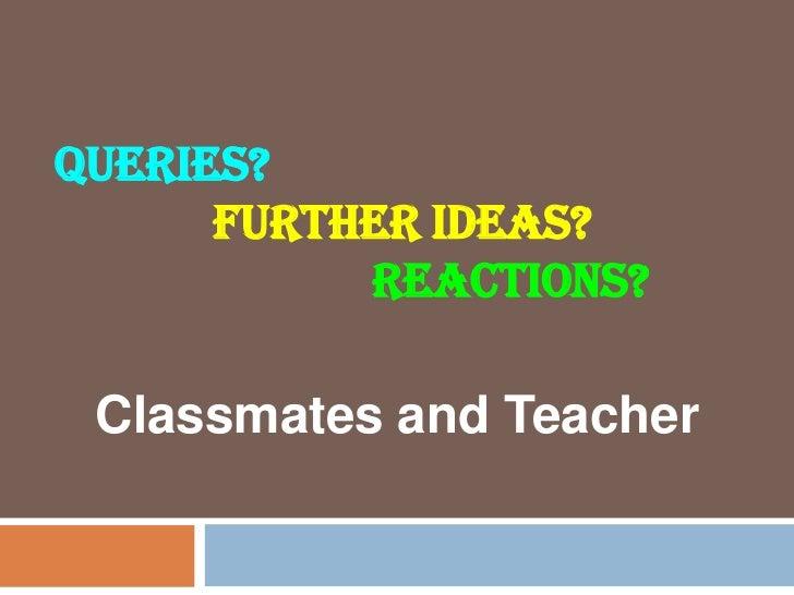 QUERIES?      FURTHER IDEAS?           REACTIONS? Classmates and Teacher