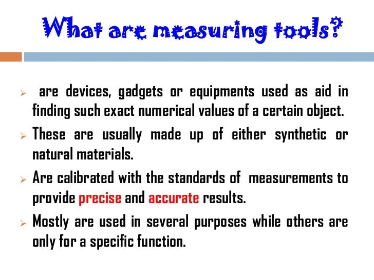 What are measuring tools?     are devices, gadgets or equipments used as aid in    finding such exact numerical values of...