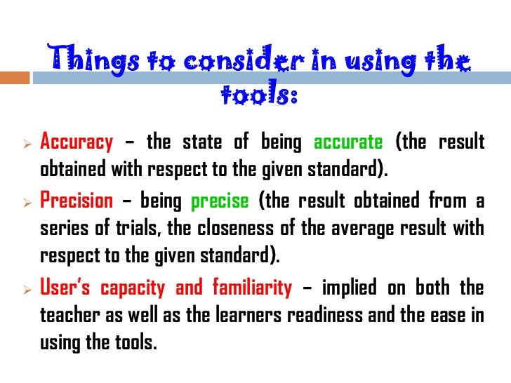 Things to consider in using the                tools:   Accuracy – the state of being accurate (the result    obtained wi...