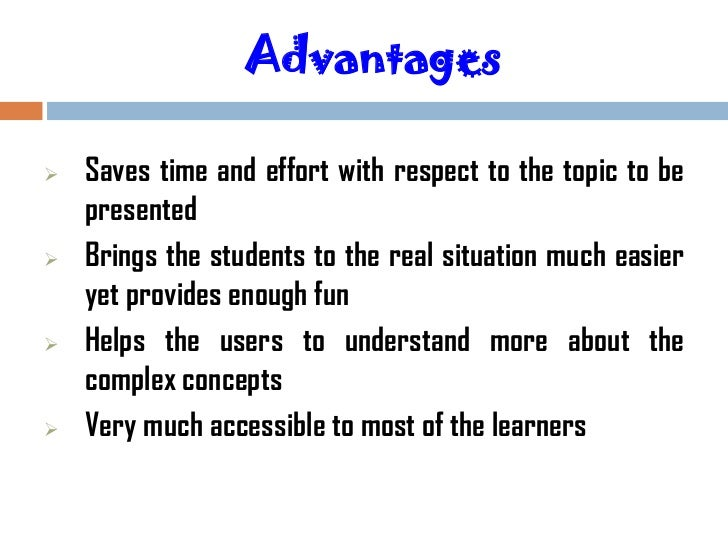 Advantages   Saves time and effort with respect to the topic to be    presented   Brings the students to the real situat...