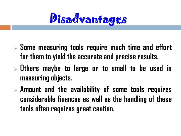 Disadvantages   Some measuring tools require much time and effort    for them to yield the accurate and precise results....