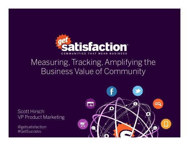 Measuring, Tracking, Amplifying theBusiness Value of CommunityScott HirschVP Product Marketing@getsatisfaction#GetSuccess