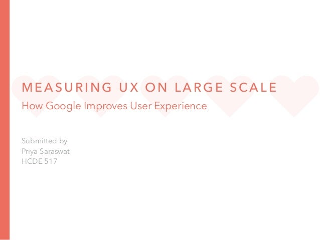 M E A S U R I N G U X O N L A R G E S CA L E How Google Improves User Experience Submitted by Priya Saraswat HCDE 517