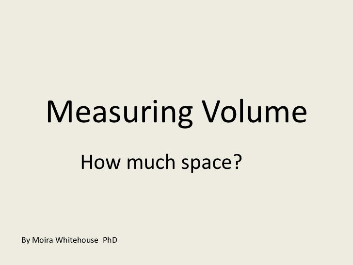 Measuring Volume<br />How much space?<br />By Moira Whitehouse  PhD<br />