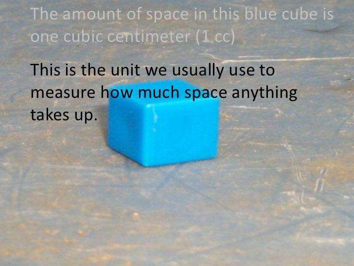 The amount of space in this blue cube is one cubic centimeter (1 cc)<br />This is the unit we usually use to measure how m...